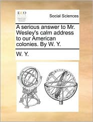 A serious answer to Mr. Wesley's calm address to our American colonies. By W. Y. - W. Y.