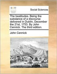 The beatitudes. Being the substance of a discourse delivered in Dublin, December the 21st, 1753. By John Cennick. The third edition. - John Cennick