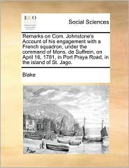 Remarks on Com. Johnstone's Account of his engagement with a French squadron, under the command of Mons. de Suffrein, on April 16, 1781, in Port Praya Road, in the island of St. Jago.