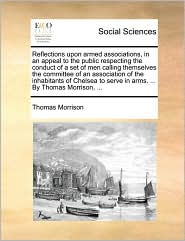Reflections upon armed associations, in an appeal to the public respecting the conduct of a set of men calling themselves the committee of an association of the inhabitants of Chelsea to serve in arms. ... By Thomas Morrison, ...