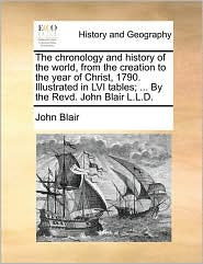 The Chronology and History of the World, from the Creation to the Year of Christ, 1790. Illustrated in LVI Tables; ... by the Revd. John Blair L.L.D.