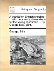 A treatise on English shooting; ... with necessary observations for the young sportsman ... By George Edie, gent.