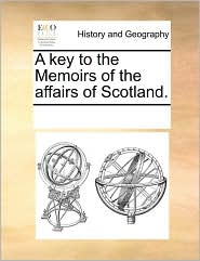 A key to the Memoirs of the affairs of Scotland. - See Notes Multiple Contributors