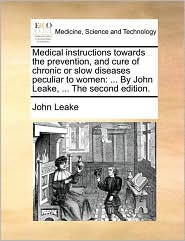 Medical instructions towards the prevention, and cure of chronic or slow diseases peculiar to women: ... By John Leake, ... The second edition.