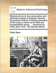 Medical advice to the consumptive and asthmatic people of England; wherein the present method of treating disorders of the lungs is shewn to be futile and fundamentally wrong, ... proposed by Philip Stern, M.D. The second edition. - Philip Stern