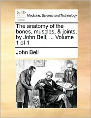 The anatomy of the bones, muscles, & joints, by John Bell, . Volume 1 of 1 - John Bell