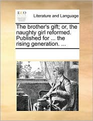 The brother's gift; or, the naughty girl reformed. Published for ... the rising generation. ...