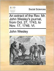 An Extract Of The Rev. Mr. John Wesley's Journal, From Oct. 27, 1743, To Nov. 17, 1746. Vi.