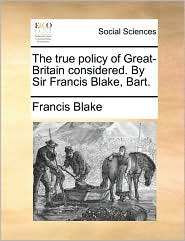 The true policy of Great-Britain considered. By Sir Francis Blake, Bart. - Francis Blake