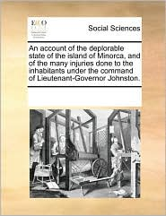 An account of the deplorable state of the island of Minorca, and of the many injuries done to the inhabitants under the command of Lieutenant-Governor Johnston.