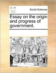 Essay on the origin and progress of government.