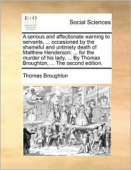 A serious and affectionate warning to servants, . occasioned by the shameful and untimely death of Matthew Henderson: . for the murder of his lady, . By Thomas Broughton, . The second edition. - Thomas Broughton