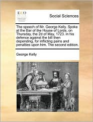 The speech of Mr. George Kelly. Spoke at the Bar of the House of Lords, on Thursday, the 2d of May, 1723. in his defence against the bill then depending, for inflicting pains and penalties upon him. The second edition.