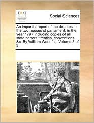 An impartial report of the debates in the two houses of parliament, in the year 1797 including copies of all state papers, treaties, conventions &c. By William Woodfall. Volume 3 of 3
