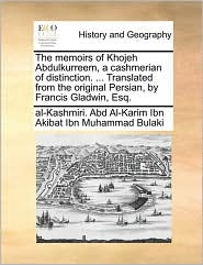 The memoirs of Khojeh Abdulkurreem, a cashmerian of distinction. . Translated from the original Persian, by Francis Gladwin, Esq. - Abd Al-Karim Ibn Akibat Ibn Muhammad Bul