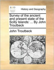 Survey of the ancient and present state of the Scilly Islands: . By John Troutbeck - John Troutbeck