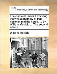 The classical farrier. Exhibiting the whole anatomy of that noble animal the horse. . By William Merrick, . The second edition. - William Merrick