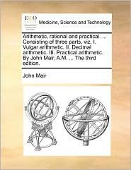 Arithmetic, Rational And Practical. ... Consisting Of Three Parts, Viz. I. Vulgar Arithmetic. Ii. Decimal Arithmetic. Iii. Practic