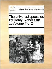 The universal spectator. By Henry Stonecastle, ... Volume 1 of 2 - See Notes Multiple Contributors