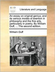 An Essay on Original Genius; And Its Various Modes of Exertion in Philosophy and the Fine Arts, Particularly in Poetry. by William Duff, ... the Seco