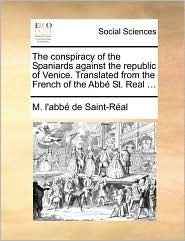 The Conspiracy of the Spaniards Against the Republic of Venice. Translated from the French of the Abb St. Real ...