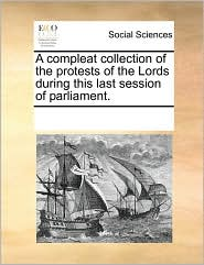 A compleat collection of the protests of the Lords during this last session of parliament. - See Notes Multiple Contributors