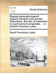Regul] Generales Legendi Linguam Sanctam Sine Punctis Masoreticis. Breviter, & Methodic in Usum Tyronum Proposit], ... a Davide Francisco Lates, ...