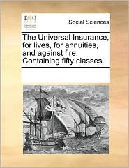 The Universal Insurance, for lives, for annuities, and against fire. Containing fifty classes. - See Notes Multiple Contributors