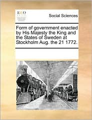 Form of government enacted by His Majesty the King and the States of Sweden at Stockholm Aug. the 21 1772. - See Notes Multiple Contributors