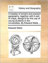 A   Treatise of Antient and Present Geography, Together with a Sett of Maps, Design'd for the Use of Young Students in the Universities. by Edward Wel