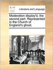 Moderation display'd, the second part. Represented in the Church of England's ghost. - See Notes Multiple Contributors
