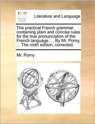 The practical French grammar, containing plain and concise rules for the true pronunciation of the French language. ... By Mr. Porny, ... The ninth edition, corrected. - Mr. Porny