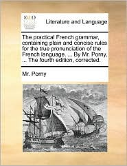 The practical French grammar, containing plain and concise rules for the true pronunciation of the French language. ... By Mr. Porny, ... The fourth edition, corrected. - Mr. Porny
