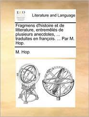 Fragmens d'histoire et de litterature, entrem l s de plusieurs anecdotes, ... traduites en fran ois. ... Par M. Hop. - M. Hop