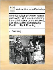 A compendious system of natural philosophy. With notes containing the mathematical demonstrations, and some occasional remarks. Part III. ... By J. Rowning, ... - J. Rowning