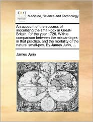 An account of the success of inoculating the small-pox in Great-Britain, for the year 1726. With a comparison between the miscarriages in that practice, and the mortality of the natural small-pox. By James Jurin, ... - James Jurin