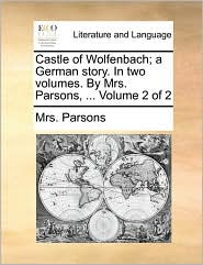 Castle of Wolfenbach; A German Story. in Two Volumes. by Mrs. Parsons, ... Volume 2 of 2