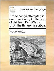 Divine songs attempted in easy language, for the use of children. By I. Watts, D.D. The thirteenth edition. - Isaac Watts