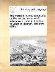 The Persian letters, continued: or, the second volume of letters from Selim at London, to Mirza at Ispahan. The third edition. - See Notes Multiple Contributors