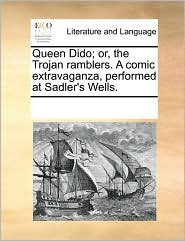 Queen Dido; Or, the Trojan Ramblers. a Comic Extravaganza, Performed at Sadler's Wells