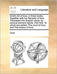 Ovid's Art of love, in three books. Together with his Remedy of love. Translated into English verse, by several eminent hands. Part first. To which are added, The court of love, and The history of love.