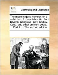 The Muse in Good Humour: Or, a Collection of Comic Tales, &C. from Dryden, Congreve, Gay, Sedley, Cobb, and Other Eminent Poets. ... Part II. .