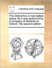 The Oxford Act, a new ballad-opera. As it was perform'd by a company of students at Oxford. The second edition. - See Notes Multiple Contributors