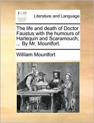 The life and death of Doctor Faustus with the humours of Harlequin and Scaramouch; ... By Mr. Mountfort. - William Mountfort