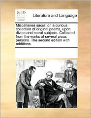 Miscellanea sacra: or, a curious collection of original poems, upon divine and moral subjects. Collected from the works of several pious persons. The second edition with additions. - See Notes Multiple Contributors