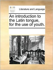 An introduction to the Latin tongue, for the use of youth. - See Notes Multiple Contributors