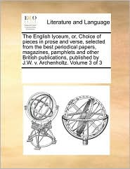 The English lyceum, or, Choice of pieces in prose and verse, selected from the best periodical papers, magazines, pamphlets and other British publications, published by J.W.v. Archenholtz. Volume 3 of 3 - See Notes Multiple Contributors