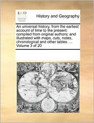 An universal history, from the earliest account of time to the present: compiled from original authors; and illustrated with maps, cuts, notes, chronological and other tables. . Volume 3 of 20 - See Notes Multiple Contributors