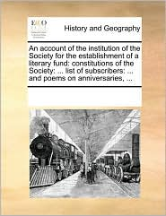 An account of the institution of the Society for the establishment of a literary fund: constitutions of the Society: . list of subscribers: . and poems on anniversaries, . - See Notes Multiple Contributors