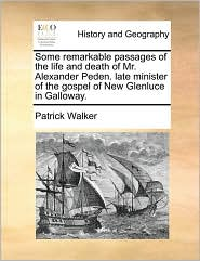 Some Remarkable Passages of the Life and Death of Mr. Alexander Peden. Late Minister of the Gospel of New Glenluce in Galloway